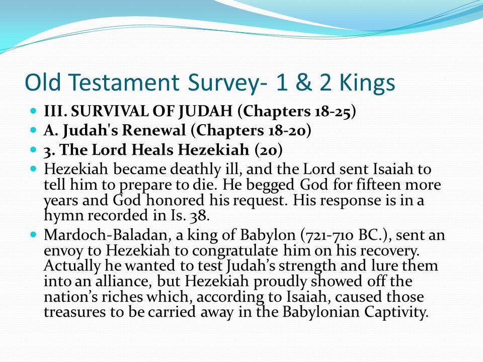 Old Testament Survey- 1 & 2 Kings III. SURVIVAL OF JUDAH (Chapters 18-25) A. Judah's Renewal (Chapters 18-20) 2. The Lord Delivers Hezekiah (l 9) Heze