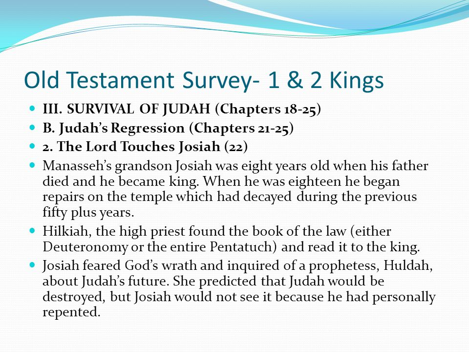 Old Testament Survey- 1 & 2 Kings III. SURVIVAL OF JUDAH (Chapters 18-25) B. Judah's Regression (Chapters 21-25) 1. Manasseh Rejects the Lord (21) It