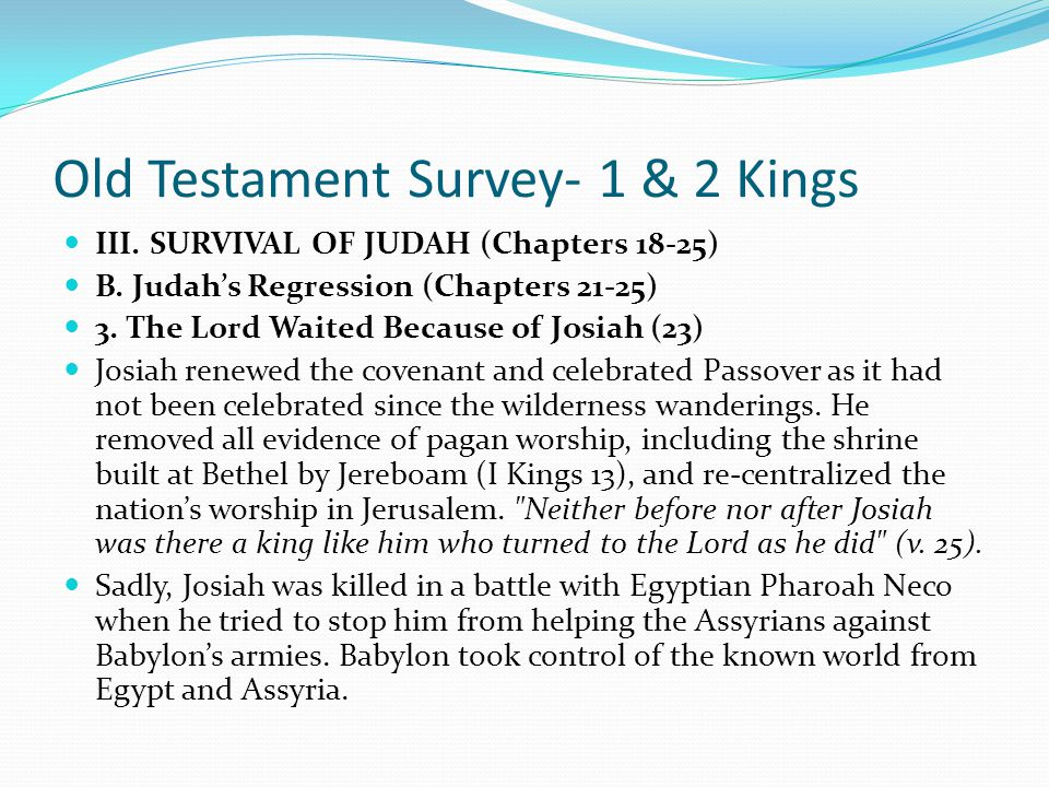Old Testament Survey- 1 & 2 Kings III. SURVIVAL OF JUDAH (Chapters 18-25) B. Judah's Regression (Chapters 21-25) 2. The Lord Touches Josiah (22) Manas