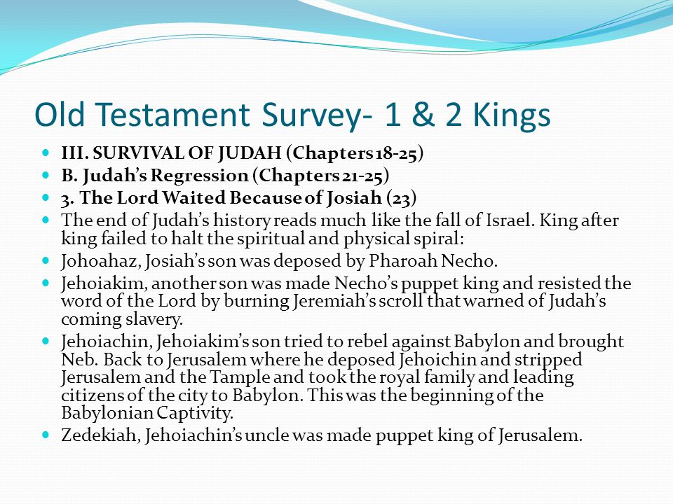 Old Testament Survey- 1 & 2 Kings III. SURVIVAL OF JUDAH (Chapters 18-25) B. Judah's Regression (Chapters 21-25) 3. The Lord Waited Because of Josiah