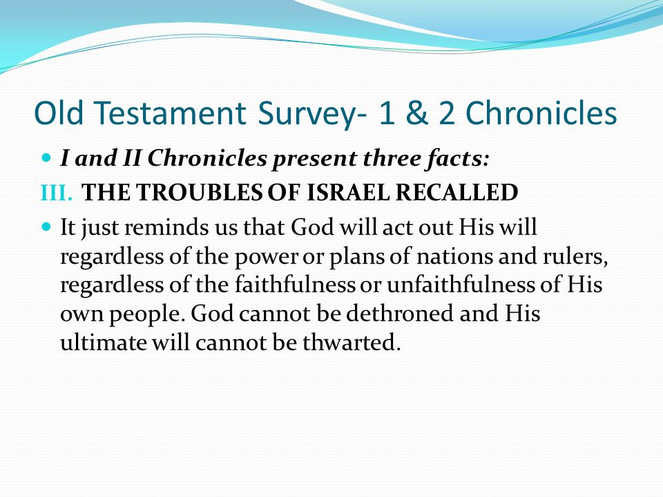 Old Testament Survey- 1 & 2 Chronicles I and II Chronicles present three facts: III. THE TROUBLES OF ISRAEL RECALLED It is made crystal clear that Isr