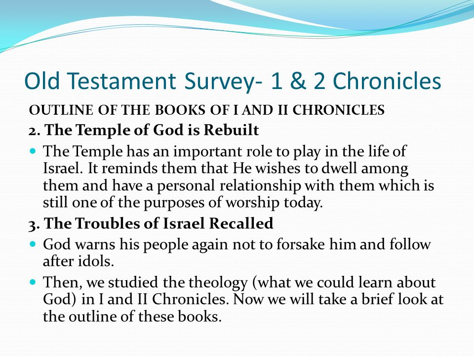 Old Testament Survey- 1 & 2 Chronicles OUTLINE OF THE BOOKS OF I AND II CHRONICLES Introduction: We spent our last lesson looking at the three major f