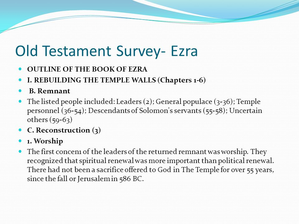 Old Testament Survey- Ezra OUTLINE OF THE BOOK OF EZRA I. REBUILDING THE TEMPLE WALLS (Chapters 1-6) 1. Decree from Cyrus -- Read Ezra 1:14 2. Support