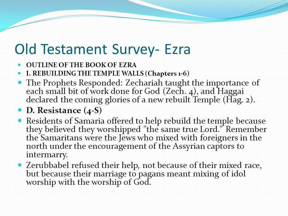 Old Testament Survey- Ezra OUTLINE OF THE BOOK OF EZRA I. REBUILDING THE TEMPLE WALLS (Chapters 1-6) In the second year the temple foundation was re l