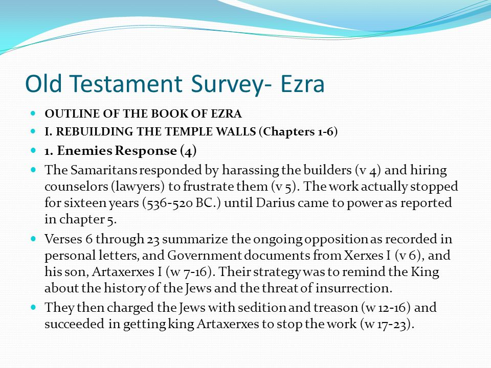 Old Testament Survey- Ezra OUTLINE OF THE BOOK OF EZRA I. REBUILDING THE TEMPLE WALLS (Chapters 1-6) The Prophets Responded: Zechariah taught the impo