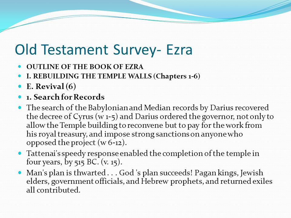 Old Testament Survey- Ezra OUTLINE OF THE BOOK OF EZRA I. REBUILDING THE TEMPLE WALLS (Chapters 1-6) 2. God's Response (5) Tattentai, governor of the