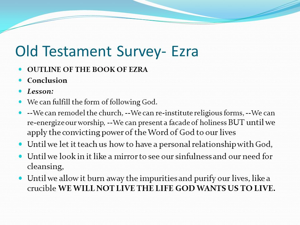 Old Testament Survey- Ezra OUTLINE OF THE BOOK OF EZRA I. REBUILDING THE TEMPLE WALLS (Chapters 1-6) II. RESTORING THE TEMPLE WORSHIP (Chapters 7-10)