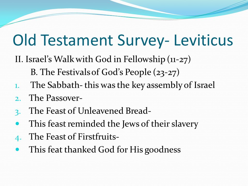 Old Testament Survey- Leviticus II. Israel's Walk with God in Fellowship (11-27) B. The Festivals of God's People (23-27) 1. The Sabbath- this was the