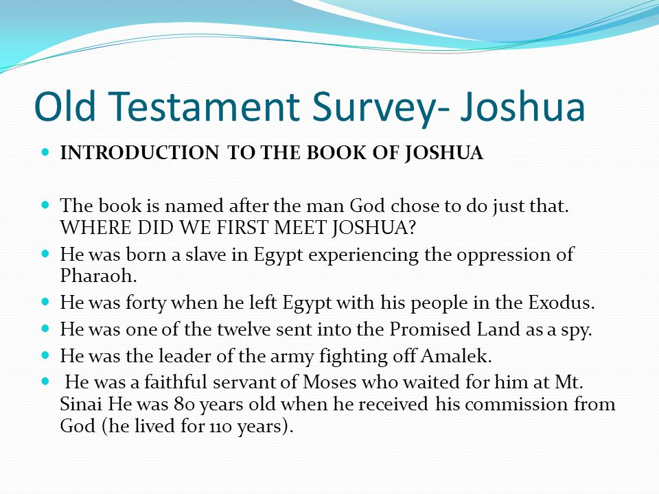 Old Testament Survey- Joshua INTRODUCTION TO THE BOOK OF JOSHUA When we turn to the Book of Joshua we have left the first block of Old Testament books