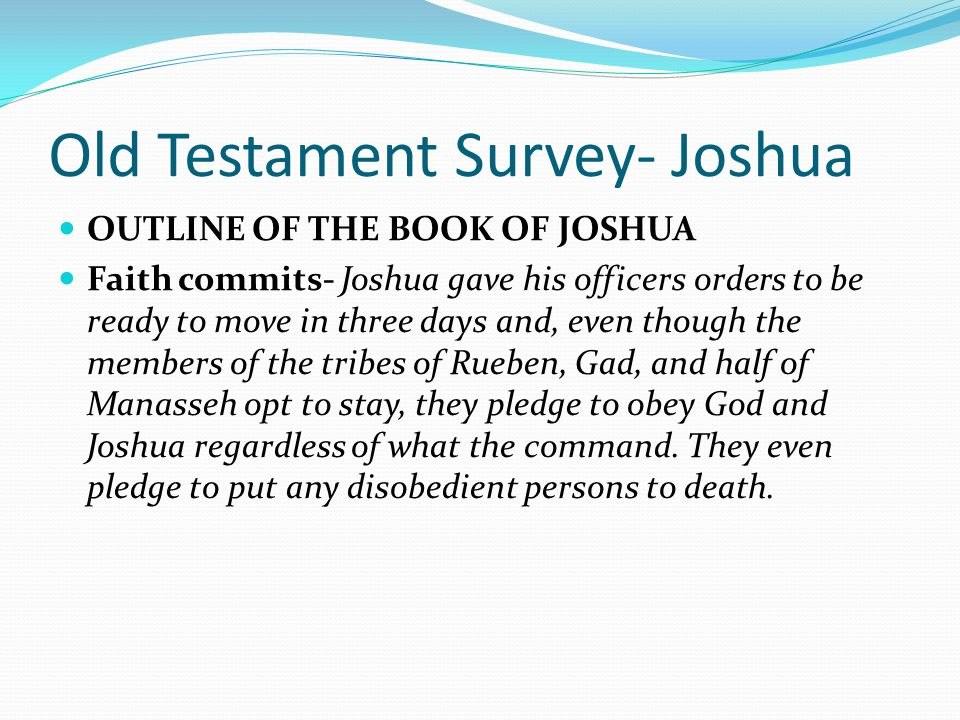 Old Testament Survey- Joshua OUTLINE OF THE BOOK OF JOSHUA I. Claiming the Land Promises (1-5) II. Conquering the Land (6-11) III. Colonizing the Land