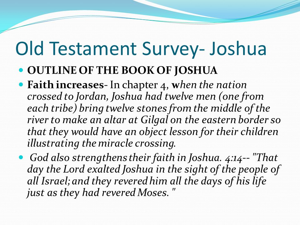 Old Testament Survey- Joshua OUTLINE OF THE BOOK OF JOSHUA Faith acts- Faith is never static. Faith is action based on belief that God will do what He