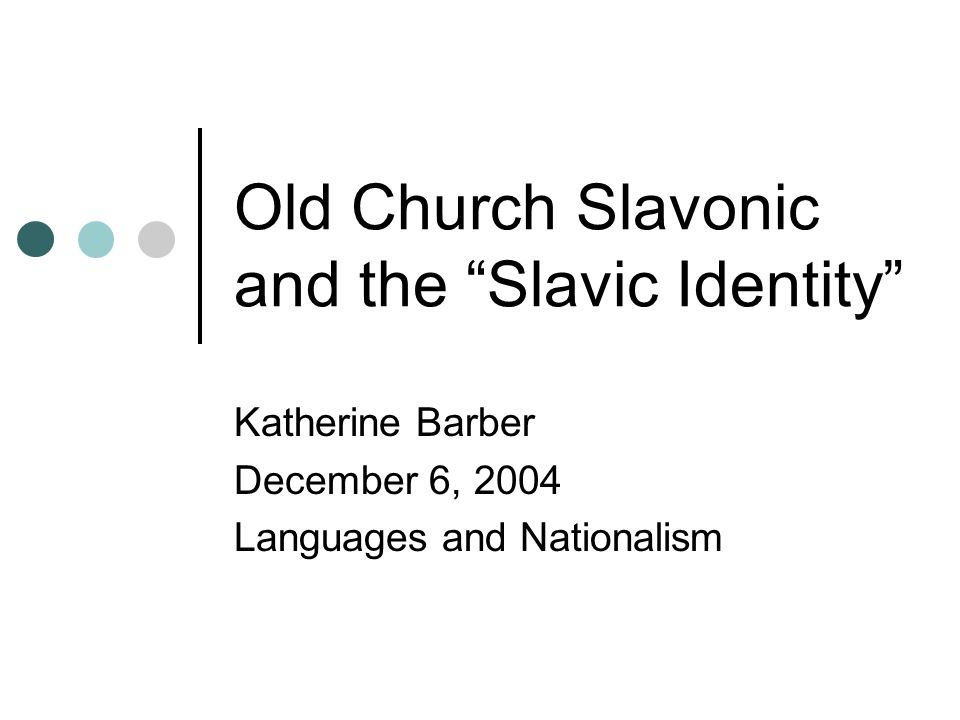 Old Church Slavonic and the Slavic Identity Katherine Barber December 6, 2004 Languages and Nationalism
