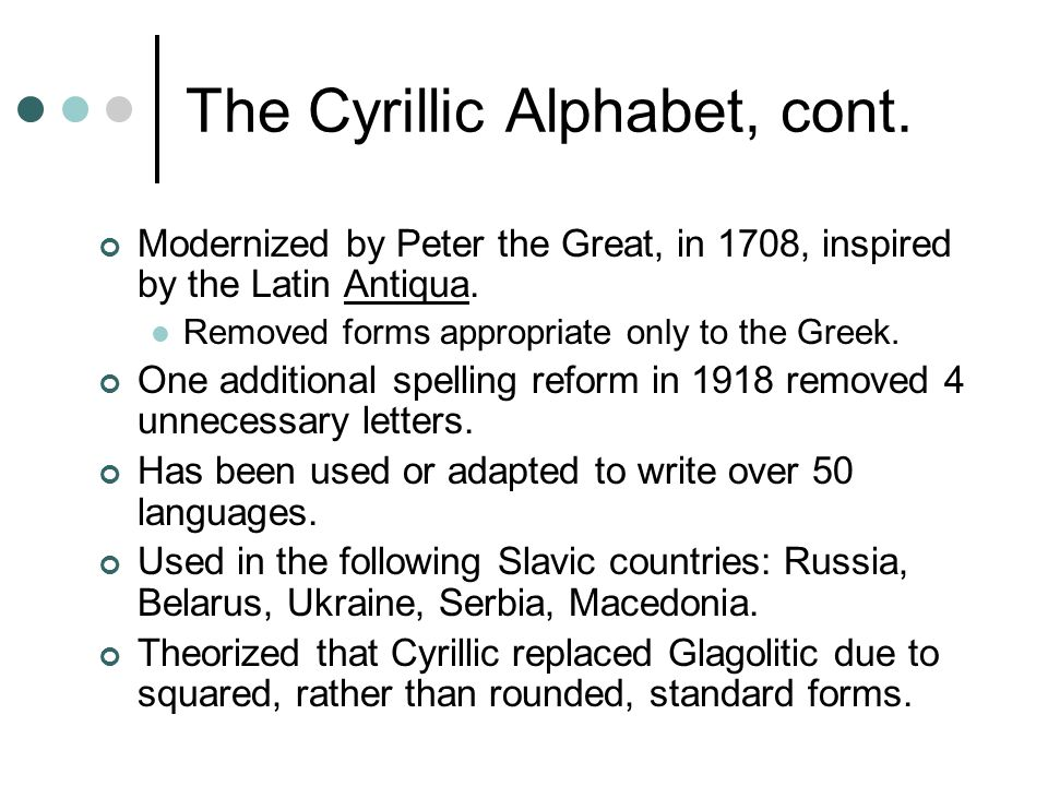 The Cyrillic Alphabet, cont. Modernized by Peter the Great, in 1708, inspired by the Latin Antiqua.