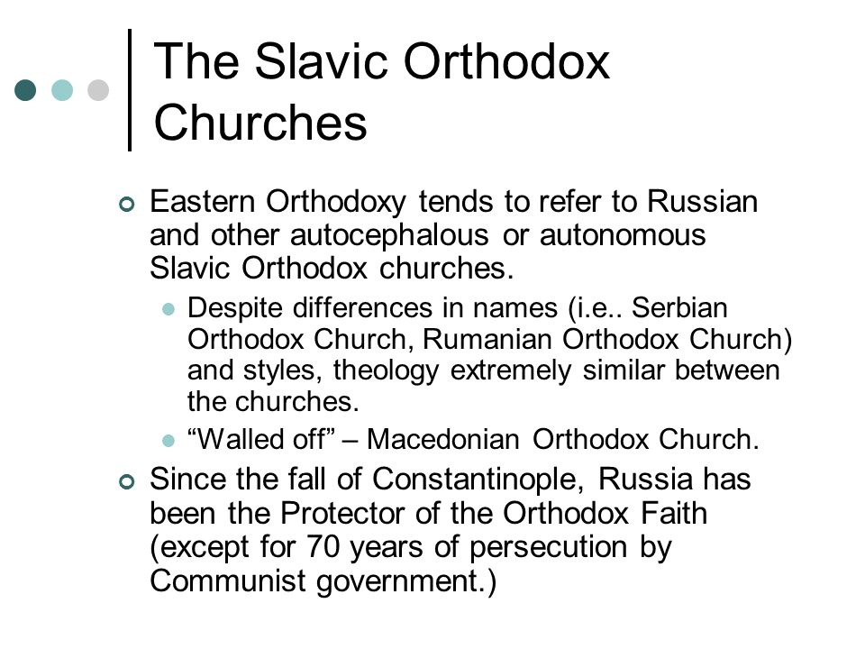 The Slavic Orthodox Churches Eastern Orthodoxy tends to refer to Russian and other autocephalous or autonomous Slavic Orthodox churches.