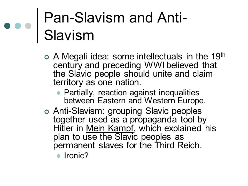 Pan-Slavism and Anti- Slavism A Megali idea: some intellectuals in the 19 th century and preceding WWI believed that the Slavic people should unite and claim territory as one nation.