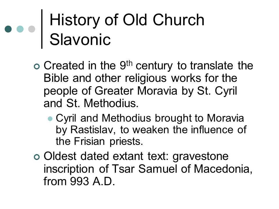 History of Old Church Slavonic Created in the 9 th century to translate the Bible and other religious works for the people of Greater Moravia by St.