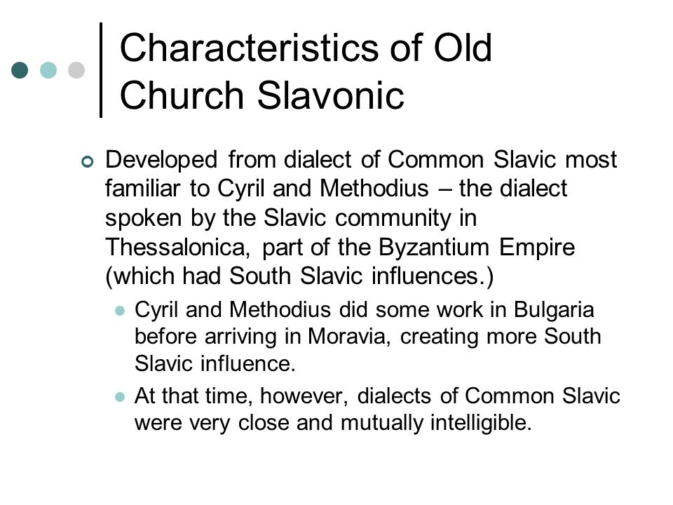 Characteristics of Old Church Slavonic Developed from dialect of Common Slavic most familiar to Cyril and Methodius – the dialect spoken by the Slavic community in Thessalonica, part of the Byzantium Empire (which had South Slavic influences.) Cyril and Methodius did some work in Bulgaria before arriving in Moravia, creating more South Slavic influence.