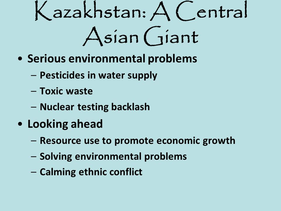 Kazakhstan: A Central Asian Giant Serious environmental problems –Pesticides in water supply –Toxic waste –Nuclear testing backlash Looking ahead –Res