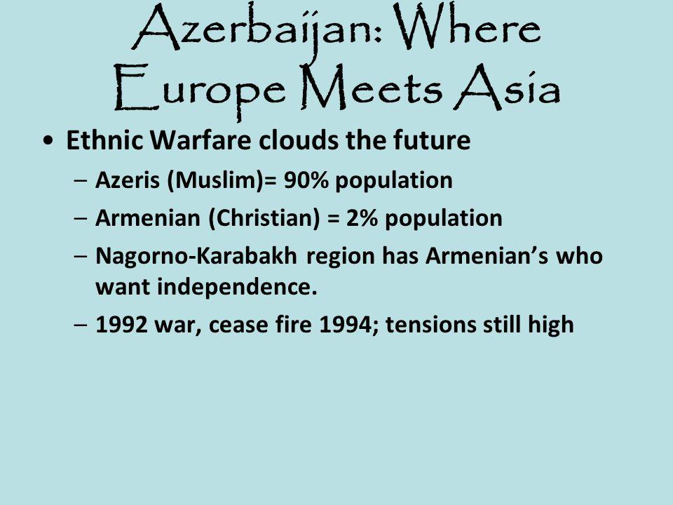 Azerbaijan: Where Europe Meets Asia Ethnic Warfare clouds the future –Azeris (Muslim)= 90% population –Armenian (Christian) = 2% population –Nagorno-K