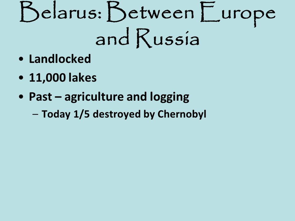 Belarus: Between Europe and Russia Landlocked 11,000 lakes Past – agriculture and logging –Today 1/5 destroyed by Chernobyl