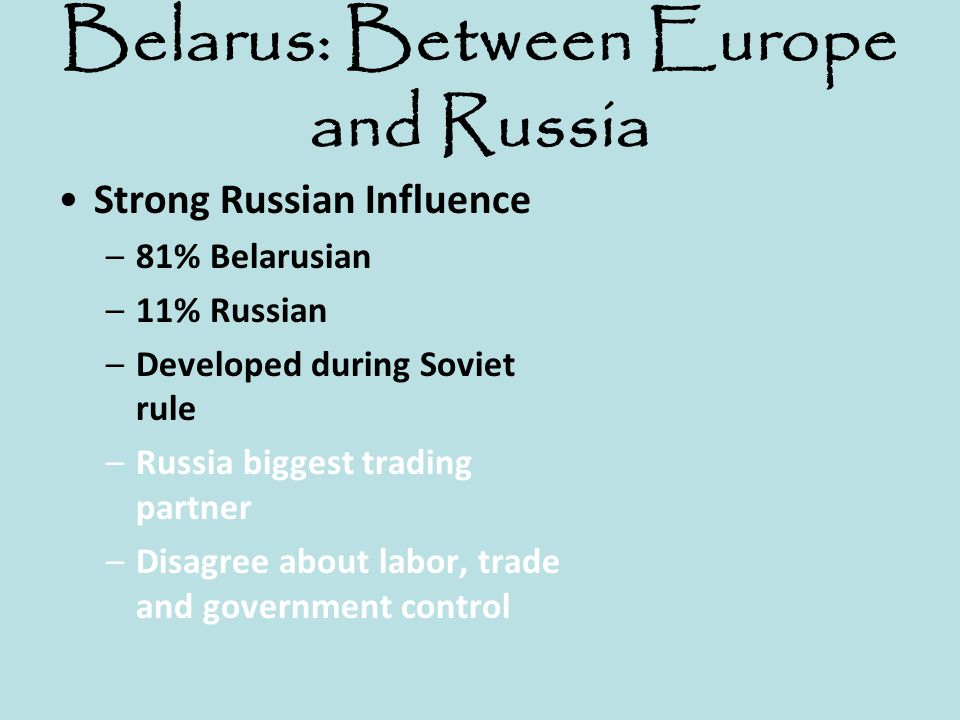 Belarus: Between Europe and Russia Strong Russian Influence –81% Belarusian –11% Russian –Developed during Soviet rule –Russia biggest trading partner