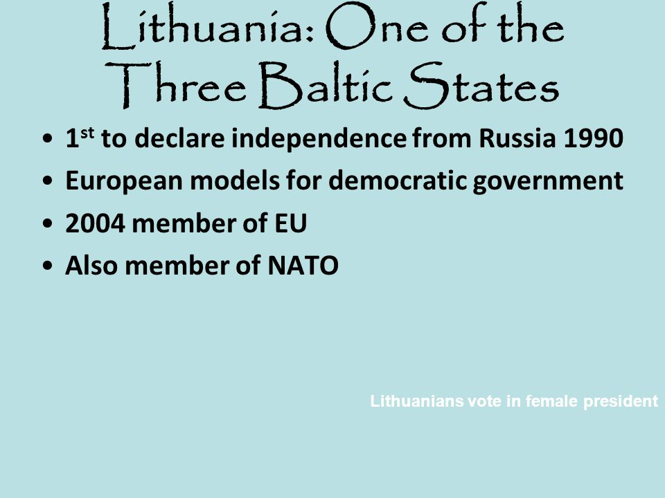 Lithuania: One of the Three Baltic States 1 st to declare independence from Russia 1990 European models for democratic government 2004 member of EU Al