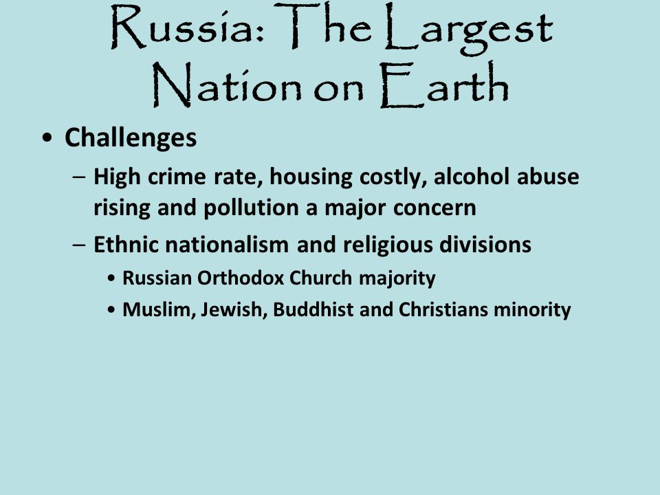 Russia: The Largest Nation on Earth Challenges –High crime rate, housing costly, alcohol abuse rising and pollution a major concern –Ethnic nationalis