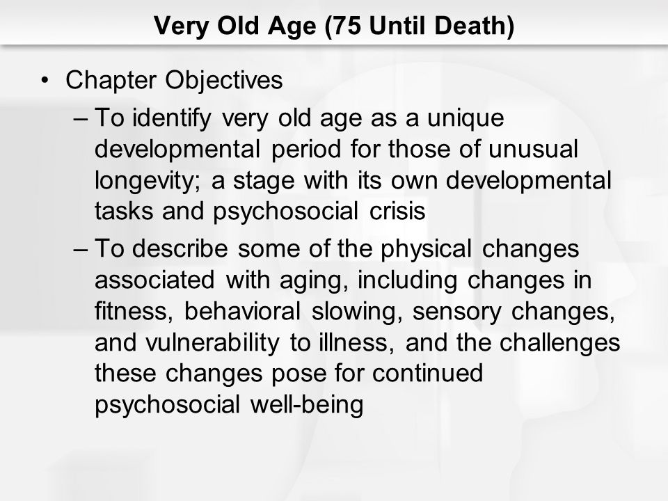 Very Old Age (75 Until Death) Chapter Objectives (cont.) –To develop the concept of an altered perspective on time and history that emerges among the long ‑ lived –To explore elements of the lifestyle structure for the very old, especially living arrangements and gender role behaviors