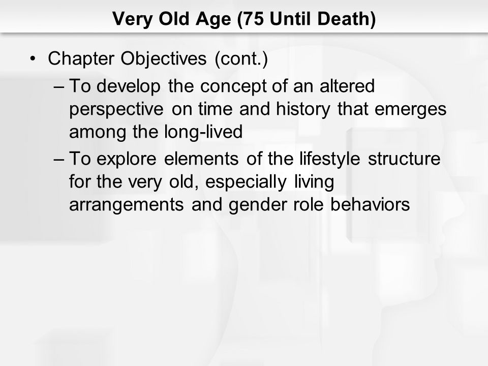 Very Old Age (75 Until Death) Chapter Objectives (cont.) –To identify and describe the psychosocial crisis of immortality versus extinction, the central process of social support, the prime adaptive ego quality of confidence, and the core pathology of diffidence –To apply research and theory to concerns about meeting the needs of the frail elderly
