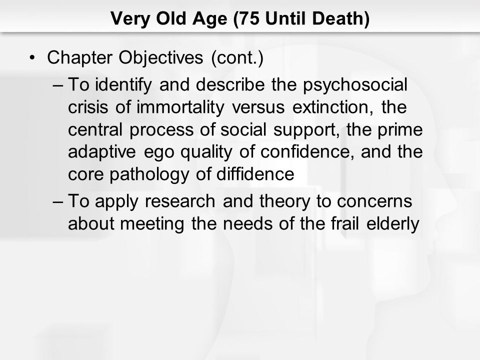 Very Old Age (75 Until Death) A New Psychosocial Stage: Very Old Age –Increasing numbers of people are living into old age –The 20th century was unique in history in that a large percentage of people lived well beyond their reproductive and childbearing years into later adulthood and very old age –The psychosocial stage of very old age occurs after one has exceeded the life expectancy for one's birth cohort –Old-old – among the very old those who have suffered major physical or mental decrements