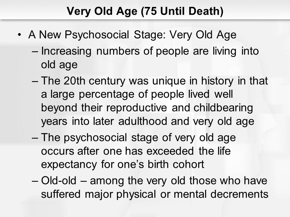 Very Old Age (75 Until Death) A New Psychosocial Stage: Very Old Age (cont.) –Young-old – among the very old, those who remain healthy, vigorous and competent