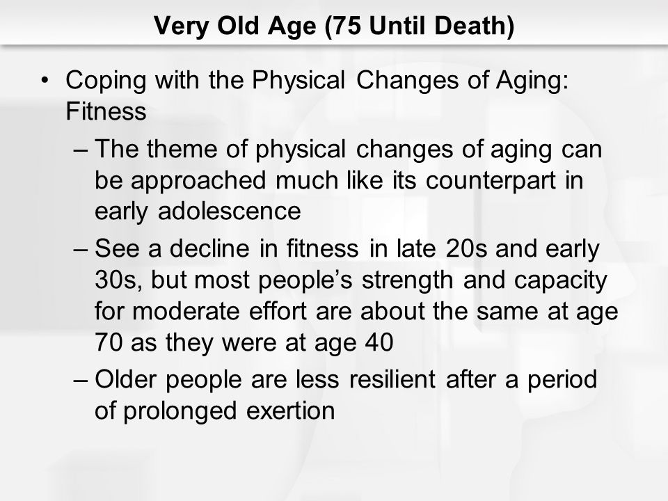 Very Old Age (75 Until Death) Coping with the Physical Changes of Aging: Fitness (cont.) –Commitment to physical fitness is important for adults in order to face the later years in the best possible physical condition –In order to maintain optimal functioning and to retard the degenerative effects of aging, very old adults must continue to have frequent and regular opportunities for physical exercise