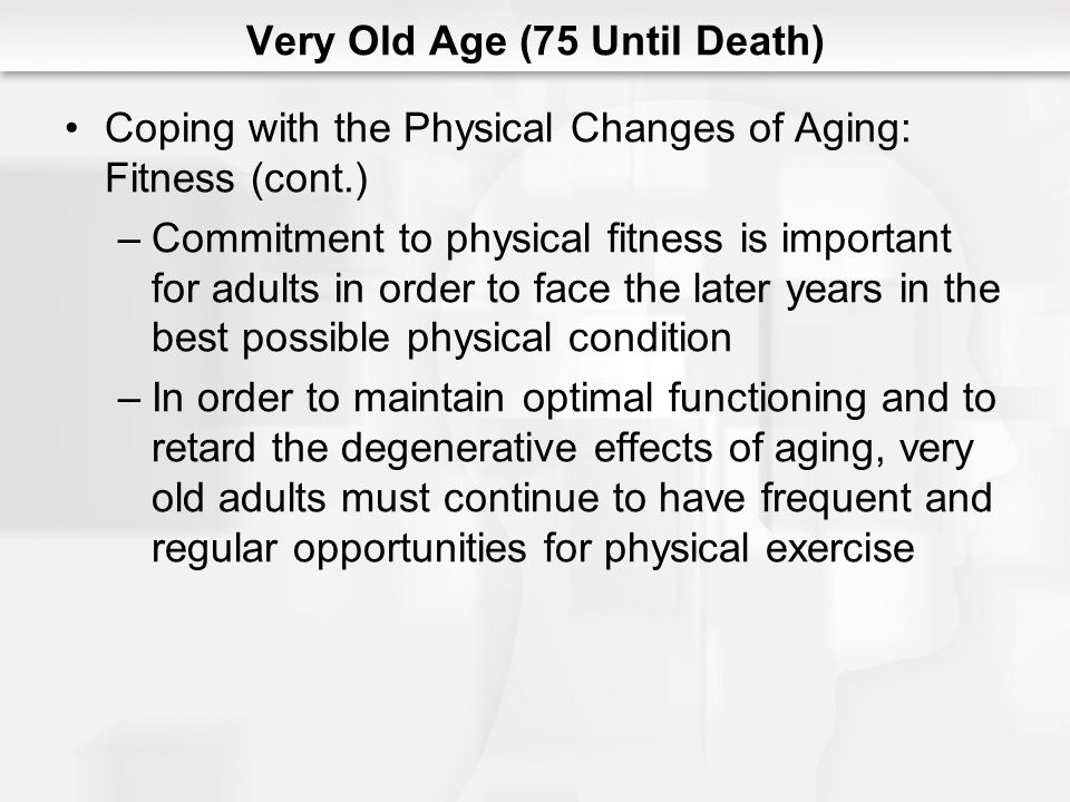 Very Old Age (75 Until Death) Coping with the Physical Changes of Aging: Behavioral Slowing –One of the most commonly noted markers of aging is a gradual slowing in repose to stimuli – behavioral slowing –The speed of behavior is a composite outcome of the time it takes to perceive a stimulus, retrieve related information from memory, integrate it with other relevant stored information, reason as necessary about the required action, and then take action, whether that means simply pressing a button or performing a surgical procedure
