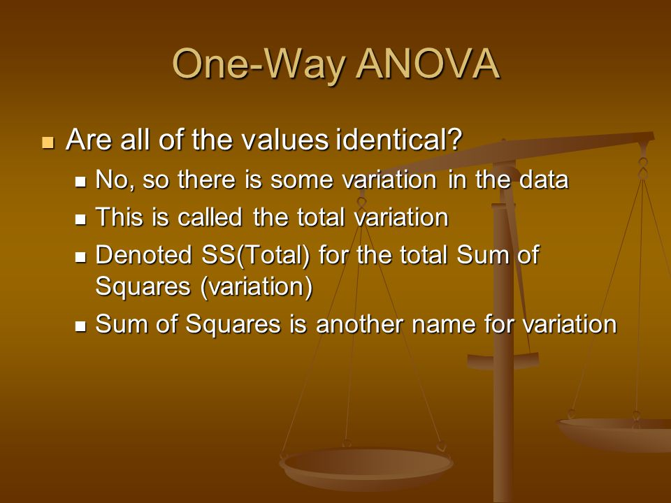 One-Way ANOVA Are all of the values identical? Are all of the values identical? No, so there is some variation in the data No, so there is some variat