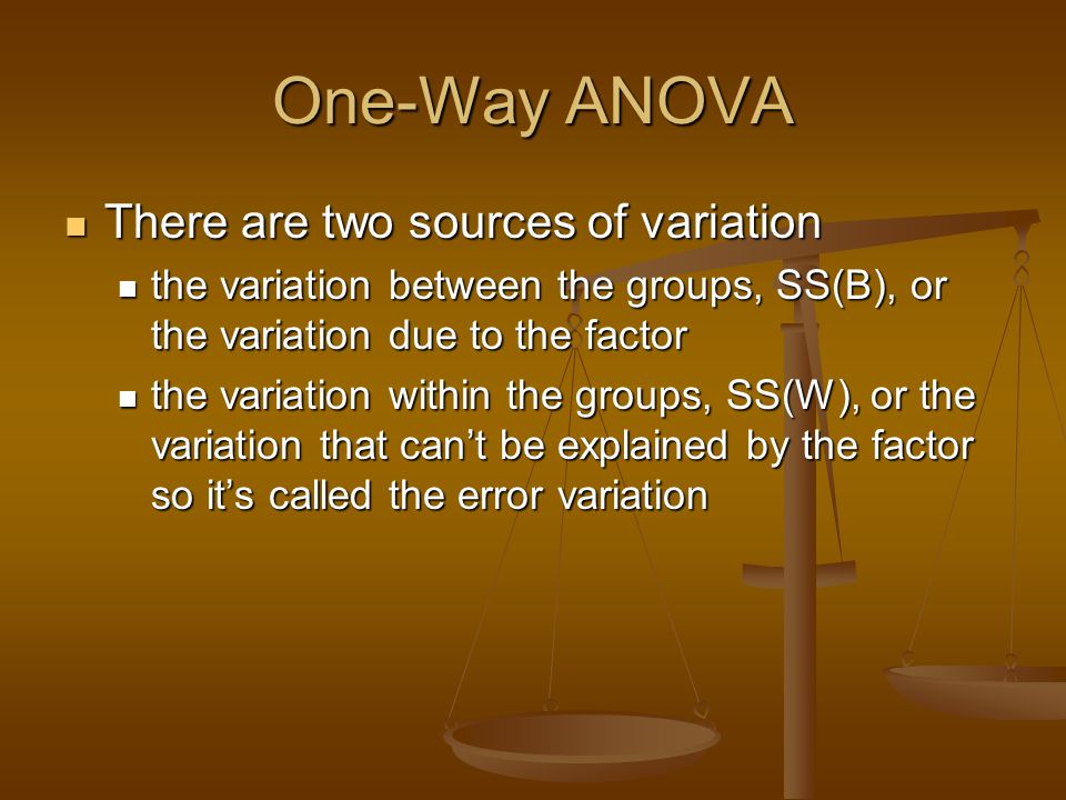 One-Way ANOVA There are two sources of variation There are two sources of variation the variation between the groups, SS(B), or the variation due to t