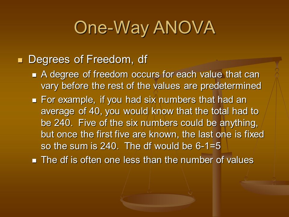 One-Way ANOVA Degrees of Freedom, df Degrees of Freedom, df A degree of freedom occurs for each value that can vary before the rest of the values are