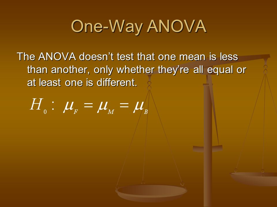 One-Way ANOVA The ANOVA doesn't test that one mean is less than another, only whether they're all equal or at least one is different.