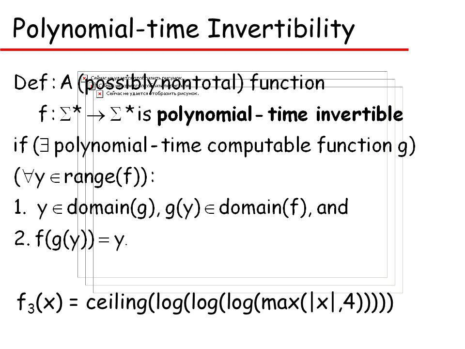 Polynomial-time Invertibility f 3 (x) = ceiling(log(log(log(max(|x|,4)))))