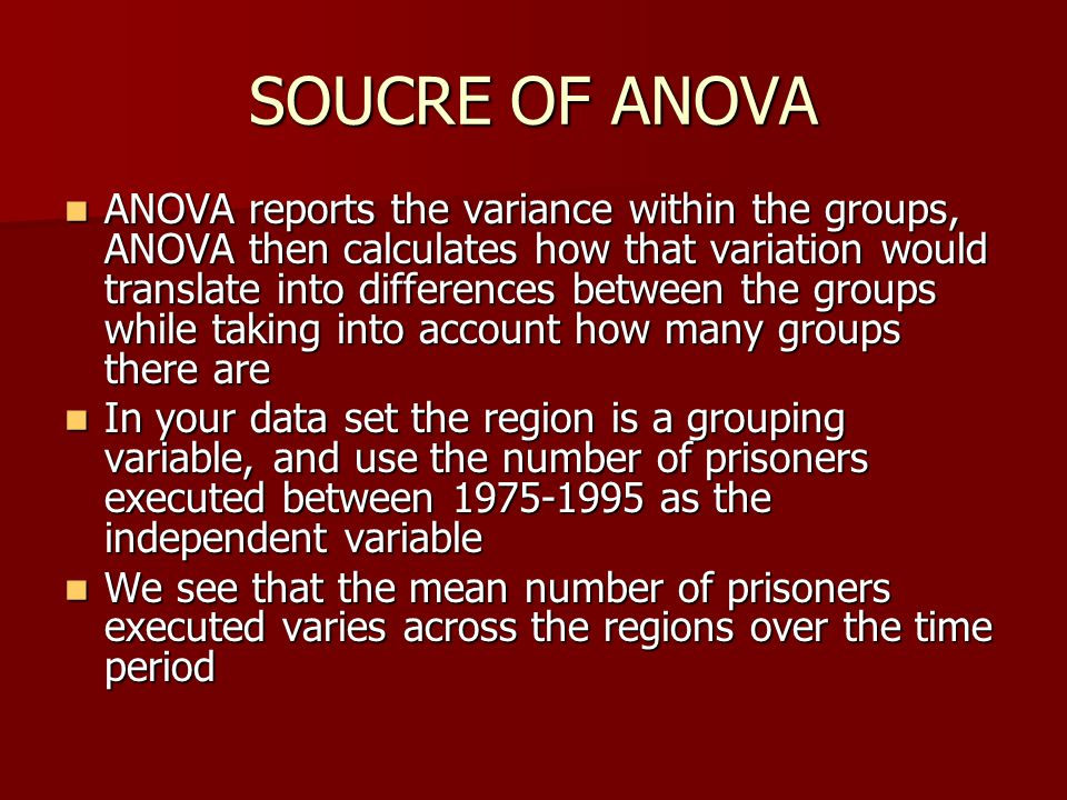 SOUCRE OF ANOVA ANOVA reports the variance within the groups, ANOVA then calculates how that variation would translate into differences between the gr