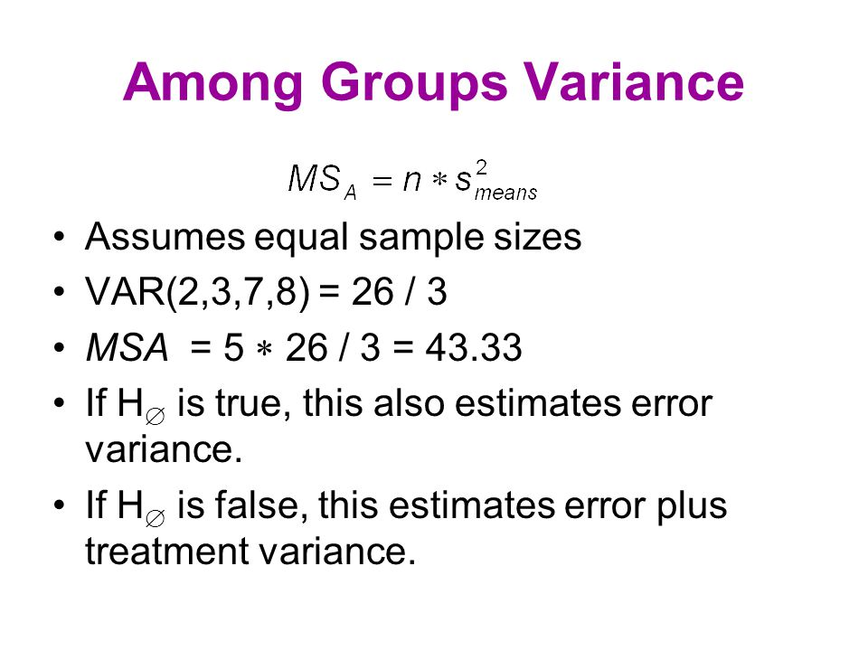 Among Groups Variance Assumes equal sample sizes VAR(2,3,7,8) = 26 / 3 MSA = 5  26 / 3 = 43.33 If H  is true, this also estimates error variance.