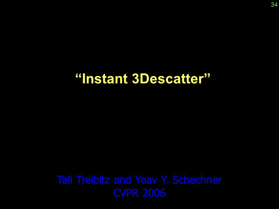 """""""Instant 3Descatter"""" Tali Treibitz and Yoav Y. Schechner CVPR 2006 34"""