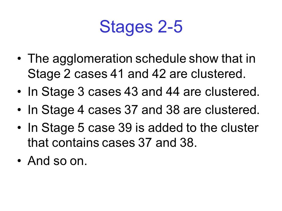 Stages 2-5 The agglomeration schedule show that in Stage 2 cases 41 and 42 are clustered.