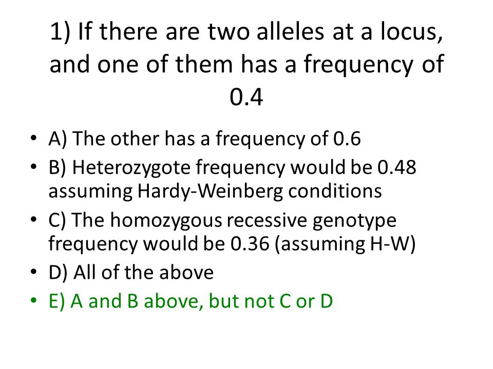 1) If there are two alleles at a locus, and one of them has a frequency of 0.4 A) The other has a frequency of 0.6 B) Heterozygote frequency would be 0.48 assuming Hardy-Weinberg conditions C) The homozygous recessive genotype frequency would be 0.36 (assuming H-W) D) All of the above E) A and B above, but not C or D