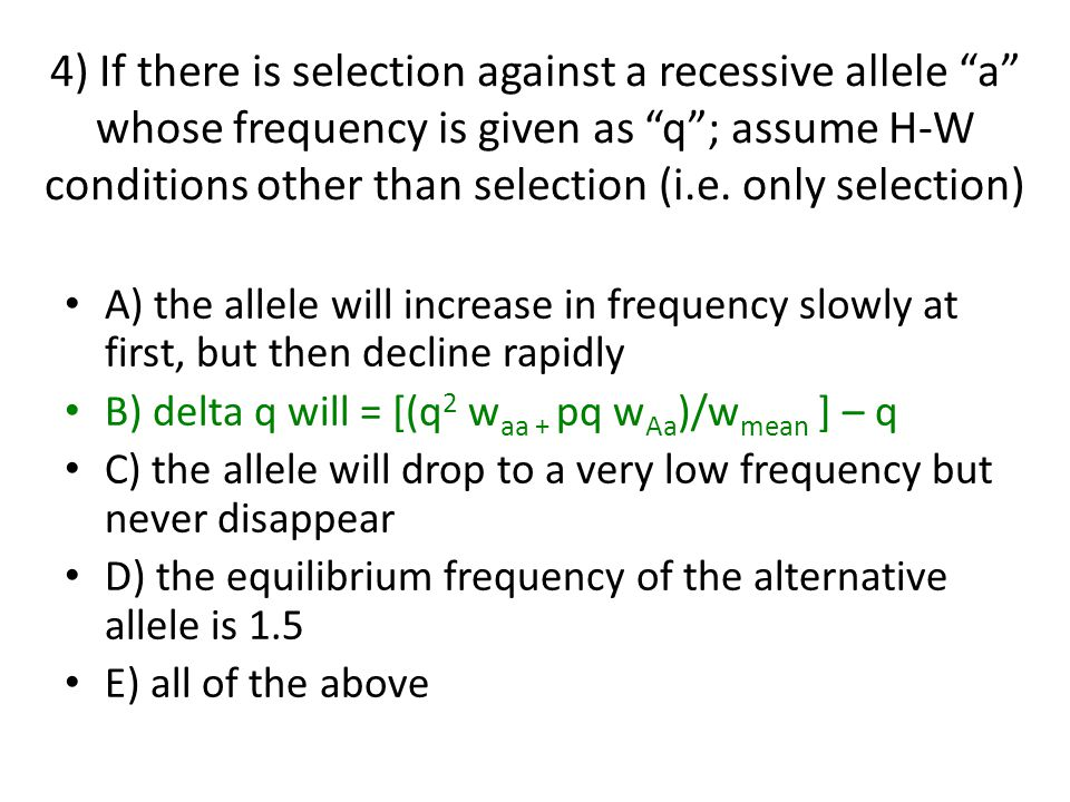 4) If there is selection against a recessive allele a whose frequency is given as q ; assume H-W conditions other than selection (i.e.