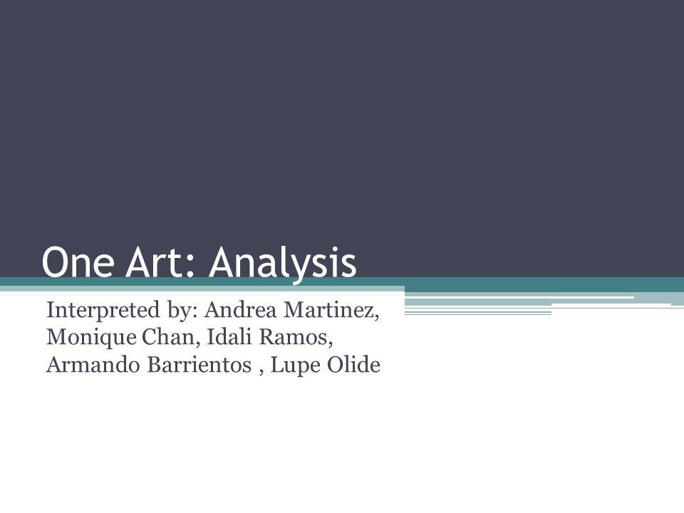 One Art: Analysis Interpreted by: Andrea Martinez, Monique Chan, Idali Ramos, Armando Barrientos, Lupe Olide