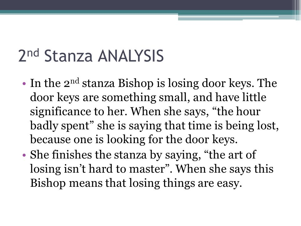2 nd Stanza ANALYSIS In the 2 nd stanza Bishop is losing door keys. The door keys are something small, and have little significance to her. When she s