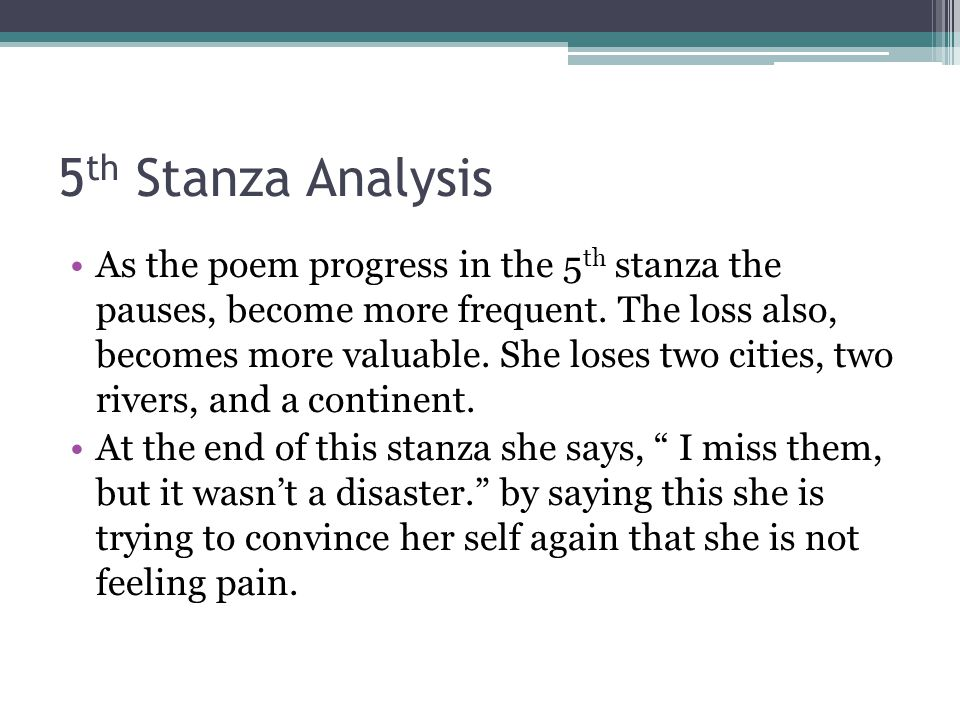 5 th Stanza Analysis As the poem progress in the 5 th stanza the pauses, become more frequent. The loss also, becomes more valuable. She loses two cit