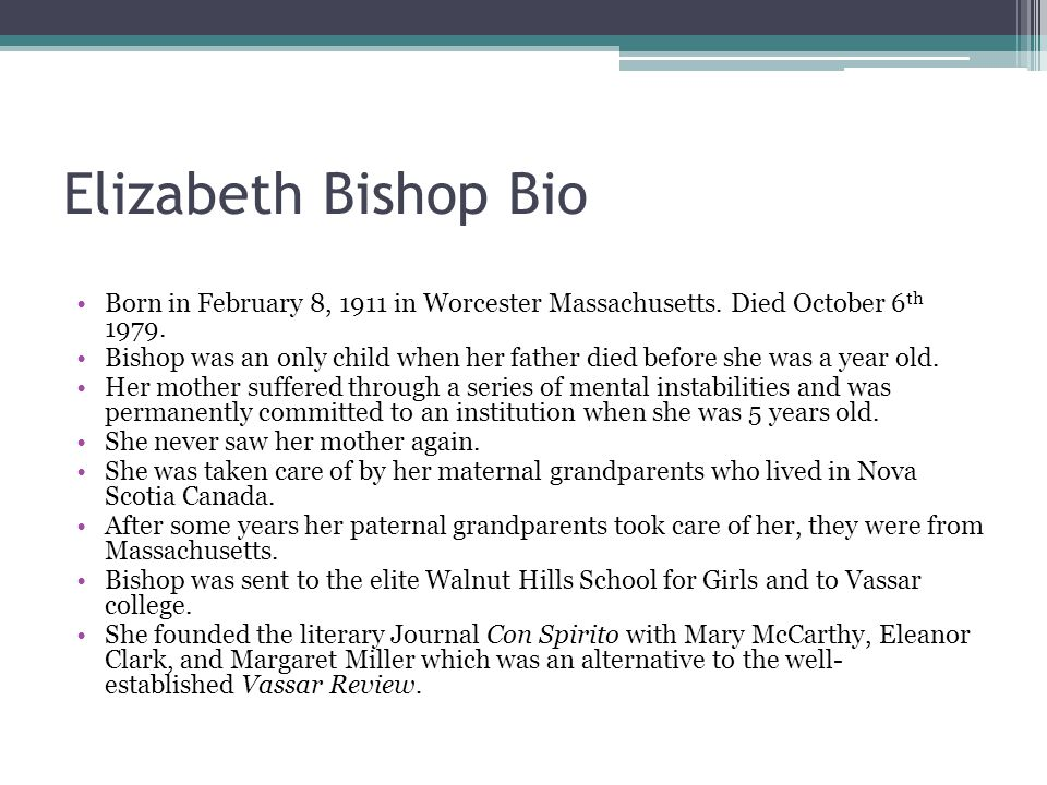 Elizabeth Bishop Bio Born in February 8, 1911 in Worcester Massachusetts. Died October 6 th 1979. Bishop was an only child when her father died before