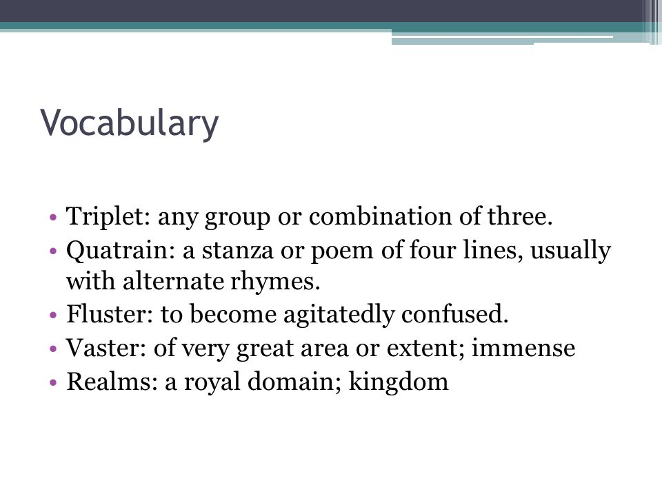Vocabulary Triplet: any group or combination of three. Quatrain: a stanza or poem of four lines, usually with alternate rhymes. Fluster: to become agi