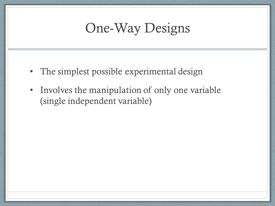 One-Way Designs One-way designs must have a minimum of two groups A two-groups design is the simplest type of one-way design A one-way design with only two groups is most often analyzed with… The Independent Samples t-test